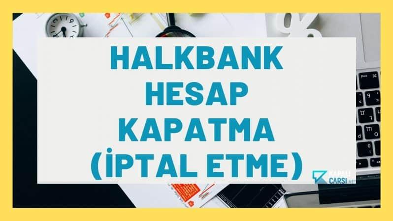 Halkbank Hesap Kapatma (İptal Etme)
