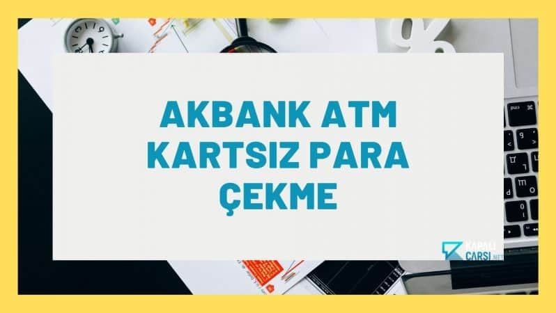 Akbank ATM Kartsız Para Çekme