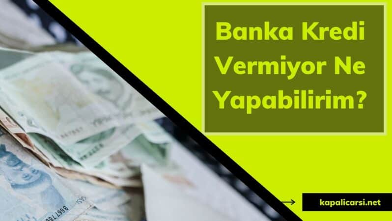 Banka Kredi Vermiyor Ne Yapabilirim?